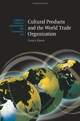 Cultural Products and the World Trade Organization (Cambridge Studies in International and Comparative Law)