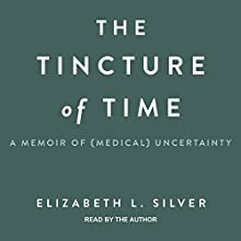 The Tincture of Time: A Memoir of (Medical) Uncertainty Audiobook by Elizabeth L. Silver Narrated by Elizabeth L. Silver