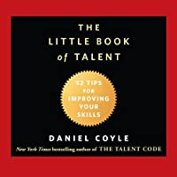 The Little Book of Talent: 52 Tips for Improving Your Skills (       UNABRIDGED) by Daniel Coyle Narrated by Grover Gardner