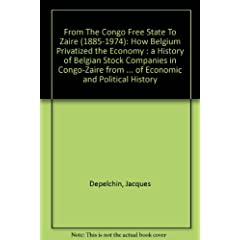 From The Congo Free State To Zaire: How Belgium Privatized The Economy; A History Of Belgian Stock Companies In Congo-Zaire, From 1885-1974