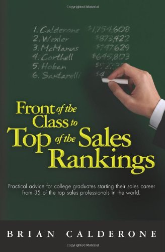 Front of the Class to Top of the Sales Rankings: Practical advice for college graduates starting their sales career from 35 of the top sales professionals in the world.