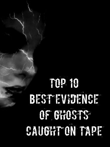 Top 10 Best Evidence Of Ghosts Caught On Tape