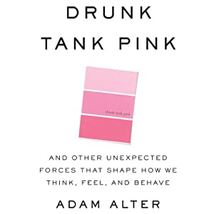 Drunk Tank Pink: And Other Unexpected Forces that Shape How We Think, Feel, and Behave | [Adam Alter]
