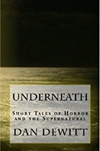(FREE on 2/5) Underneath: Short Tales Of Horror And The Supernatural by Dan DeWitt - http://eBooksHabit.com