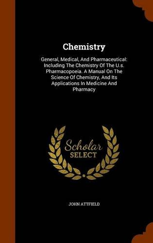 Chemistry: General, Medical, And Pharmaceutical: Including The Chemistry Of The U.s. Pharmacopoeia. A Manual On The Science Of Chemistry, And Its Applications In Medicine And Pharmacy