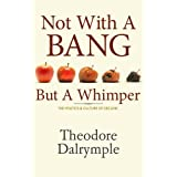 Not With a Bang But a Whimper: The Politics & Culture of Declineby Theodore Dalrymple