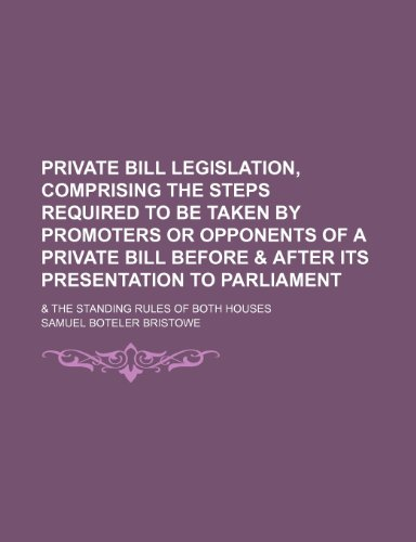 Private Bill Legislation, Comprising the Steps Required to Be Taken by Promoters or Opponents of a Private Bill Before & After Its Presentation to Parliament; & the Standing Rules of Both Houses