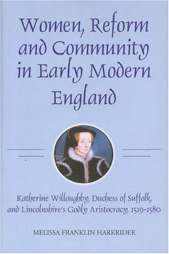 Women, Reform and Community in Early Modern England: Katherine Willoughby, duchess of Suffolk, and Lincolnshire's Godly Aristocracy, 1519-1580 (Studies in Modern British Religious History)