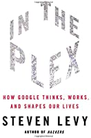 In The Plex: How Google Thinks, Works and Shapes Our Lives