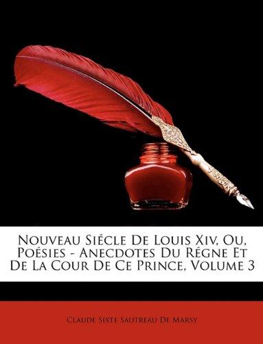 Nouveau Siecle de Louis XIV, Ou, Posies - Anecdotes Du Rgne Et de La Cour de Ce Prince, Volume 3