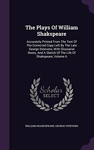 The Plays Of William Shakspeare: Accurately Printed From The Text Of The Corrected Copy Left By The Late George Steevens, With Glossarial Notes, And A Sketch Of The Life Of Shakspeare, Volume 6