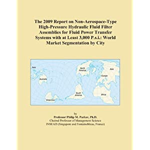 The 2011 Report on Non-Aerospace-Type High-Pressure Hydraulic Fluid Filter Assemblies for Fluid Power Transfer Systems with at Least 3,000 P.s.i.: World Market Segmentation City
