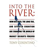 img - for [(Into the River: How Big Data, the Long Tail and Situated Cognition are Changing the World of Market Insights Forever )] [Author: Tony Cosentino] [Oct-2011] book / textbook / text book