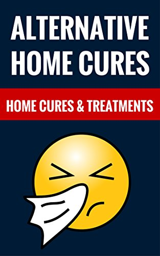 Alternative Home Cures – Home Cures & Treatments: Learn About Alternative Medicine And Natural Healing