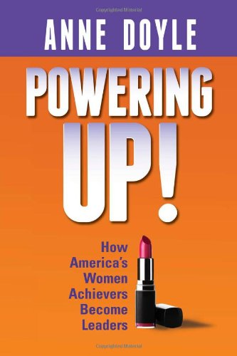 Powering Up: How America's Women Achievers Become Leaders, Anne Doyle