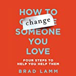 How to Change Someone You Love: Four Steps to Help You Help Them | Brad Lamm