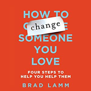 How to Change Someone You Love: Four Steps to Help You Help Them | [Brad Lamm]