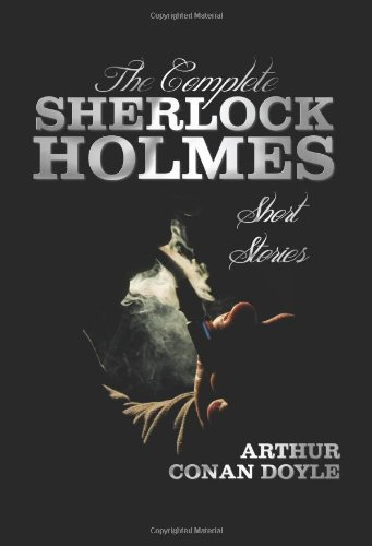 The Complete Sherlock Holmes Short Stories - Unabridged - The Adventures Of Sherlock Holmes, The Memoirs Of Sherlock Holmes, The Return Of Sherlock ... Bow, and The Case-Book Of Sherlock Holmes