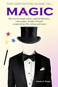 The Definitive Guide to Magic: How to do magic tricks: optical illusions, coin magic, sleight of hand, conjuration, fire eating and more