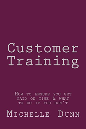 Customer Training: How to ensure you get paid on time & what to do if you don't (The Collecting Money Series Book 18)