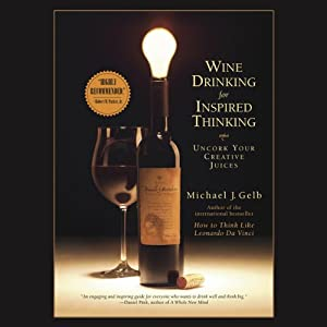 Wine Drinking for Inspired Thinking: Uncork Your Creative Juices | [Michael J. Gelb]