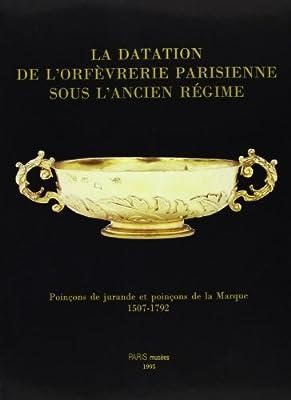 La datation de l'orfèvrerie parisiennes sous l'ancien régime: Poinçons de jurande et poinçons de la Marque 1507-1792