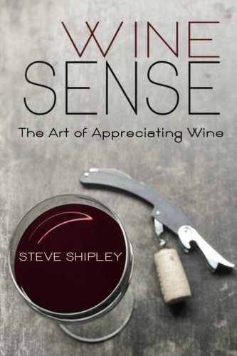 Wine Sense: The Art of Appreciating Wine by Steve Shipley