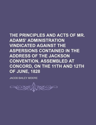 The principles and acts of Mr. Adams' administration vindicated against the aspersions contained in the address of the Jackson convention, assembled at Concord, on the 11th and 12th of June, 1828