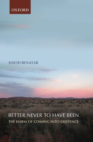 Better Never to Have Been: The Harm of Coming into Existence: David Benatar: 9780199549269: Amazon.com: Books