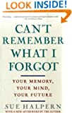 Can't Remember What I Forgot: Your Memory, Your Mind, Your Future