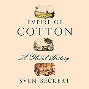Empire of Cotton: A Global History (       UNABRIDGED) by Sven Beckert Narrated by Jim Frangione