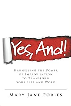 Yes, And!: Harnessing The Power Of Improvisation To Transform Your Life And Work