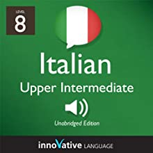 Learn Italian - Level 8: Upper Intermediate Italian, Volume 1: Lessons 1-25 (       UNABRIDGED) by Innovative Language Learning Narrated by Marco Moraglia, Consuelo Innocenti