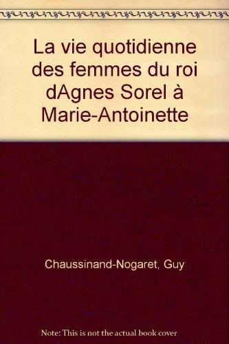 La Vie quotidienne des femmes du roi : D'Agnès Sorel à Marie-Antoinette