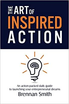 The Art Of Inspired Action: An Action-packed Daily Guide To Launching Your Entrepreneurial Dreams