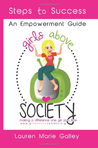 Girls Above Society - Steps to Success: An Empowerment Guide: A Teen Girl's Guide to Confidence: Lauren Marie Galley, Kayti Welsh: 9780615834887: Amazon.com: Books