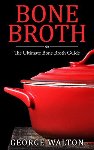 Bone Broth: The Bone Broth Guide - Improve Your Health, Look Younger and Lose Weight by George Walton