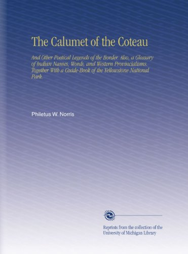 The Calumet of the Coteau: And Other Poetical Legends of the Border. Also, a Glossary of Indian Names, Words, and Western Provincialisms. Together With a Guide-Book of the Yellowstone National Park. PDF