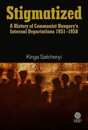 Stigmatized: A History of Hungary's Internal Deportations During the Communist Dictatorship