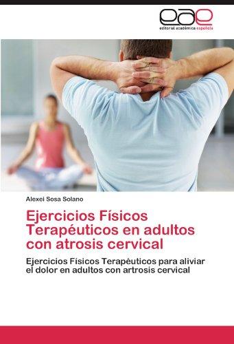 Ejercicios Físicos Terapéuticos en adultos con atrosis cervical: Ejercicios Físicos Terapéuticos para aliviar el dolor en adultos con artrosis cervical (Spanish Edition)