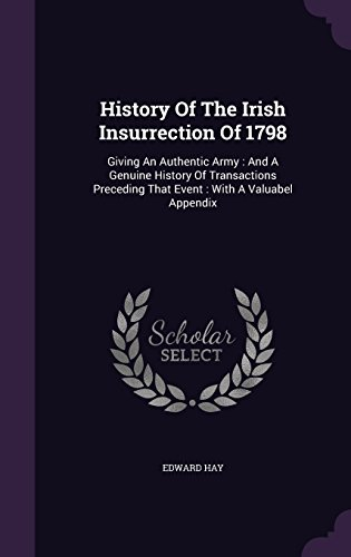 History Of The Irish Insurrection Of 1798: Giving An Authentic Army : And A Genuine History Of Transactions Preceding That Event : With A Valuabel Appendix