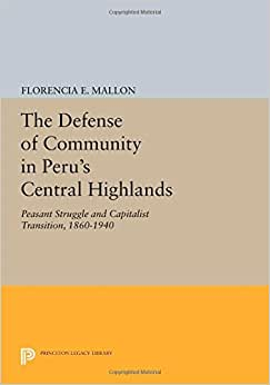 The Defense Of Community In Peru's Central Highlands: Peasant Struggle And Capitalist Transition, 1860-1940 (Princeton Legacy Library)