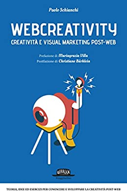 Webcreativity - Creatività e visual marketing post web: Teorie, idee ed esercizi per conoscere e sviluppare la creatività post-web