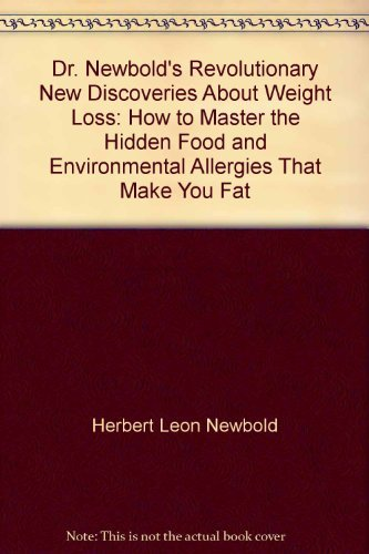 Dr. Newbold's Revolutionary new discoveries about weight loss: How to master the hidden food and environmental allergies that make you fat, Newbold, H. L