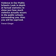 Violence in Our Public Schools: Look in-Depth at Factual Statistics to Show Just How Much Violence Actually Occurs in the Public Schools Surrounding You (       UNABRIDGED) by Trevor Clinger Narrated by Christopher Hudspeth