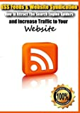RSS Feeds & Website Syndication- How to Attract The Search Engine Spiders and Increase Traffic to Your Website