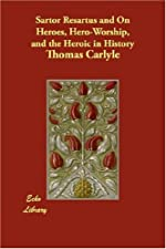 Sartor Resartus On Heroes Hero worship And The Heroic In History by Thomas Carlyle