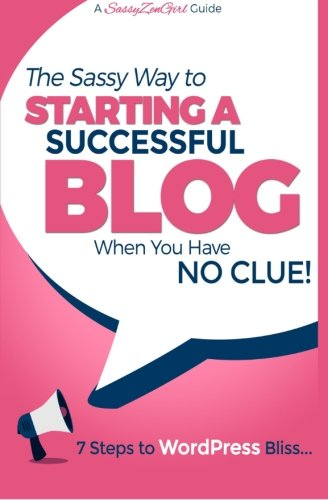 Starting a Successful Blog when you have NO CLUE! - 7 Steps to WordPress Bliss... (A SassyZenGirl Guide) (Volume 1)