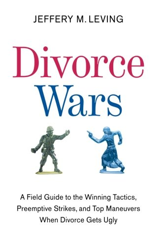 Divorce Wars: A Field Guide to the Winning Tactics, Preemptive Strikes, and Top Maneuvers When Divorce Gets Ugly
