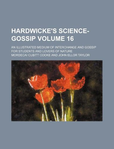 Hardwicke's science-gossip Volume 16 ; an illustrated medium of interchange and gossip for students and lovers of nature